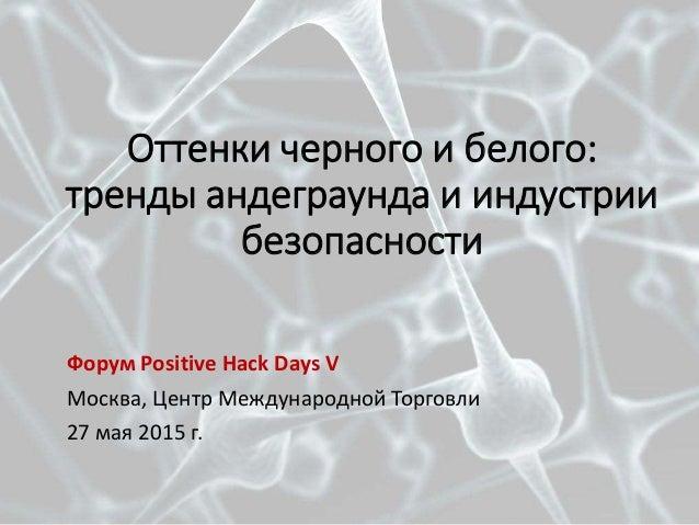 Оттенки черного и белого: тренды андеграунда и индустрии безопасности Форум Positive Hack Days V Москва, Центр Международн...