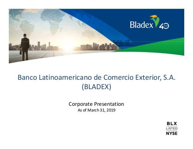 Banco Latinoamericano de Comercio Exterior, S.A. (BLADEX) Corporate Presentation As of March 31, 2019