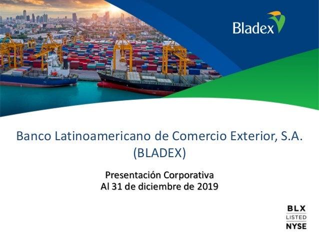 Banco Latinoamericano de Comercio Exterior, S.A. (BLADEX) Presentación Corporativa Al 31 de diciembre de 2019