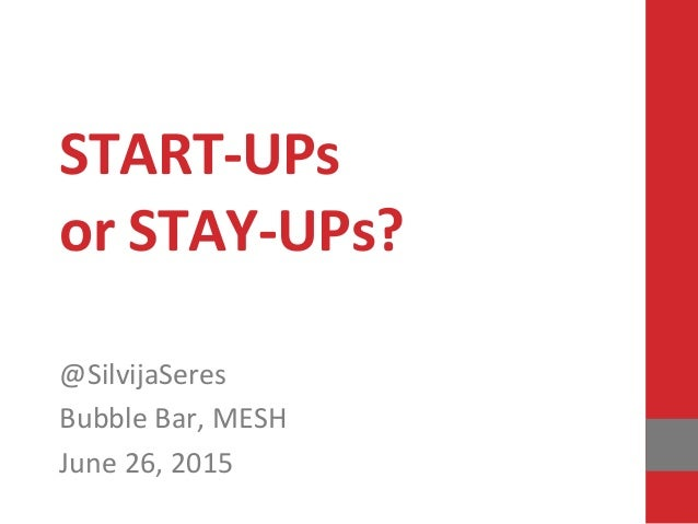 START-‐UPs   or  STAY-‐UPs?      @SilvijaSeres   Bubble  Bar,  MESH   June  26,  2015