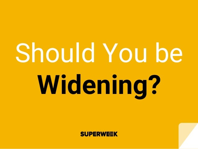 Should You be Widening?