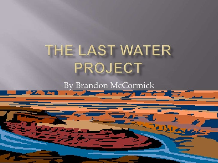 The Last Water Project<br />By Brandon McCormick<br />