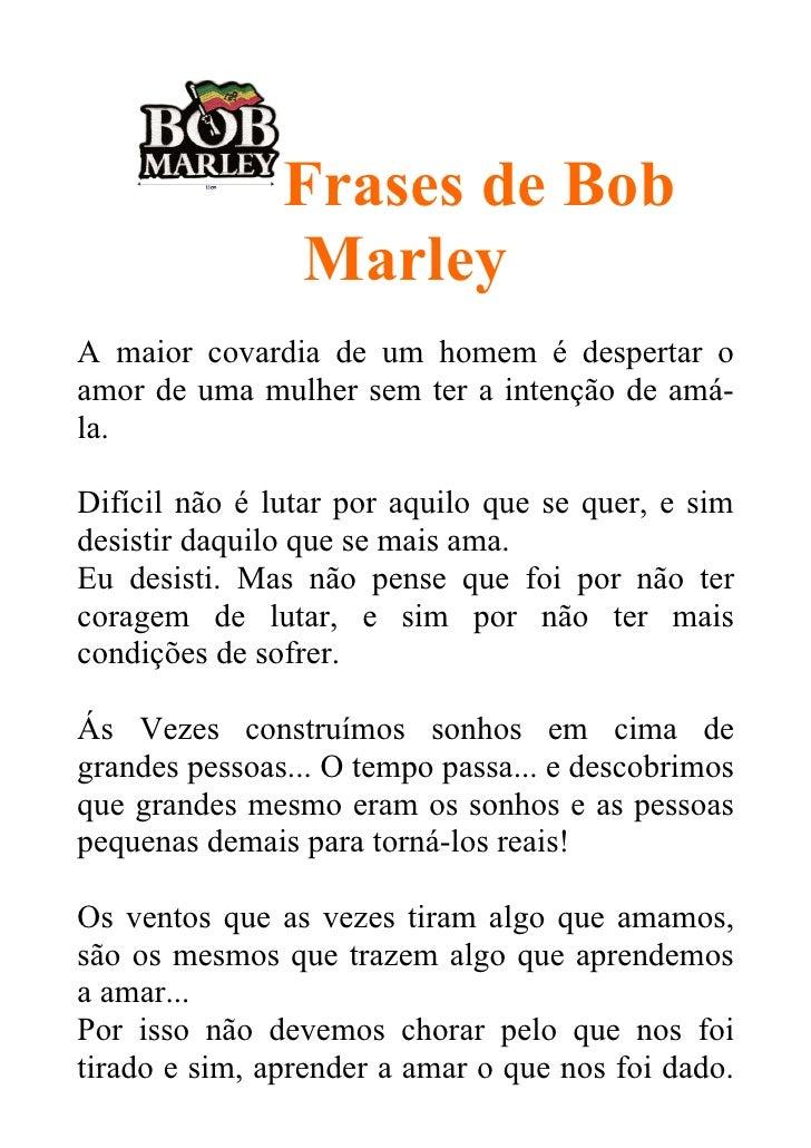 Frases de Bob                MarleyA maior covardia de um homem é despertar oamor de uma mulher sem ter a intenção de amá-...