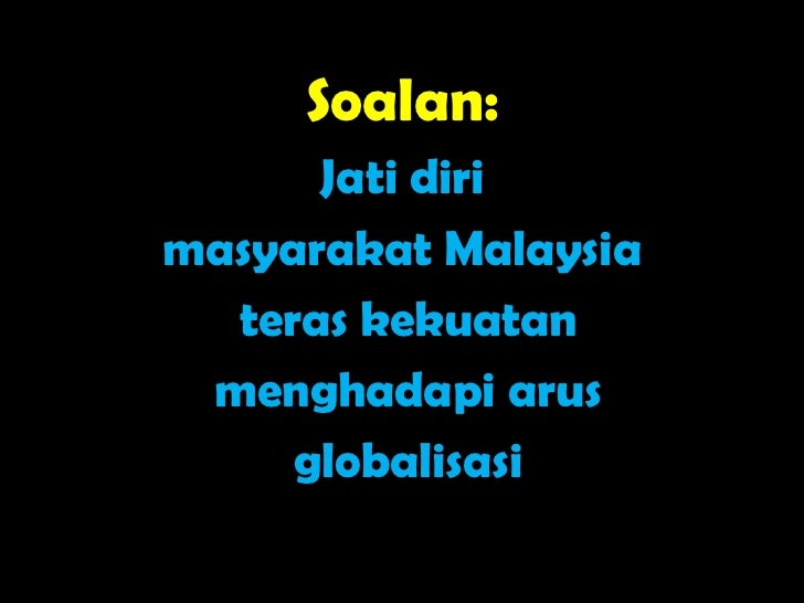 Soalan:      Jati dirimasyarakat Malaysia  teras kekuatan menghadapi arus     globalisasi