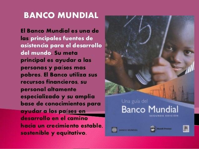 BANCO MUNDIAL El Banco Mundial es una de las principales fuentes de asistencia para el desarrollo del mundo. Su meta princ...
