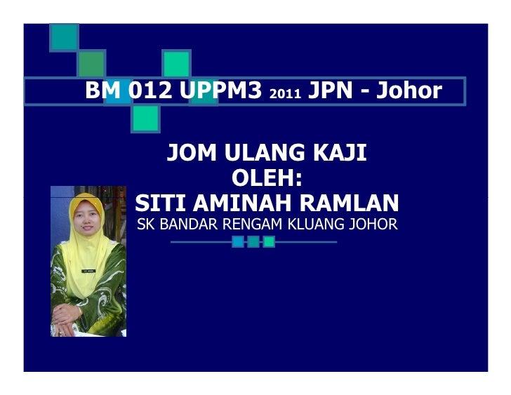 BM 012 UPPM3 2011 JPN - Johor      JOM ULANG KAJI           OLEH:    SITI AMINAH RAMLAN    SK BANDAR RENGAM KLUANG JOHOR