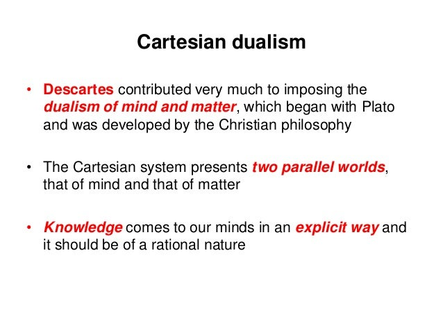 cartesian duality Rene descartes is well known for his dualist conception at the same time, descartes recognized the intimate relation between the human mind and body several authors have understood this as.