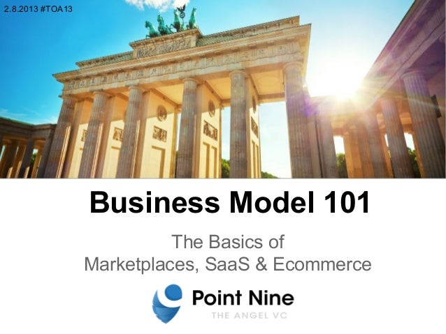 Business Model 101 The Basics of Marketplaces, SaaS & Ecommerce 2.8.2013 #TOA13
