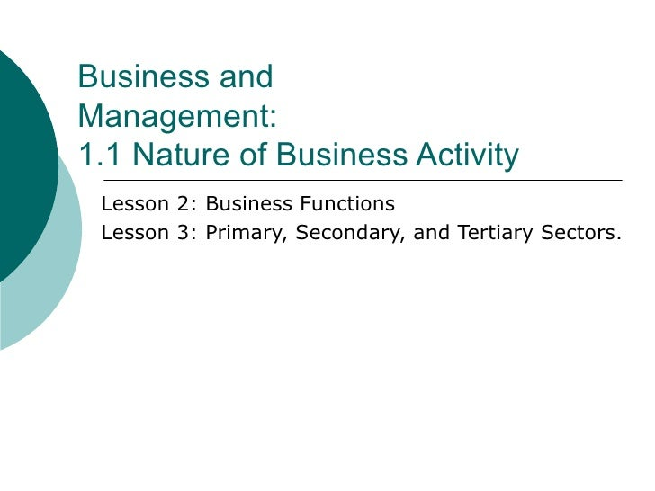Business and Management: 1.1 Nature of Business Activity Lesson 2: Business Functions Lesson 3: Primary, Secondary, and Te...