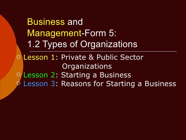 Business  and   Management -Form 5:   1.2 Types of Organizations <ul><li>Lesson 1 : Private & Public Sector  </li></ul><ul...