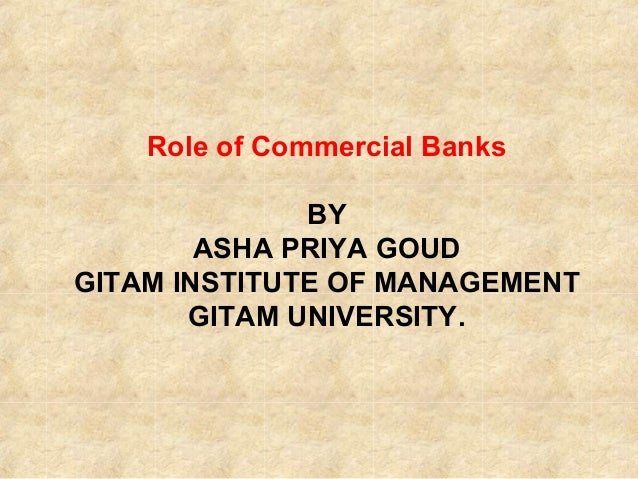 Role of Commercial Banks BY ASHA PRIYA GOUD GITAM INSTITUTE OF MANAGEMENT GITAM UNIVERSITY.