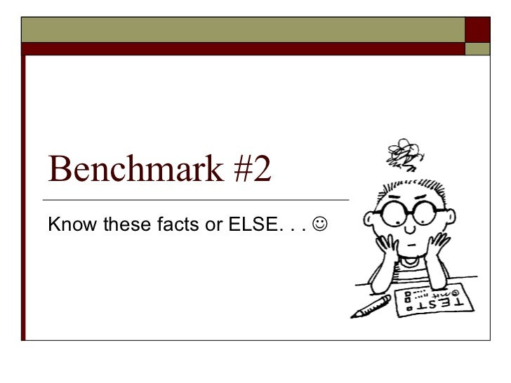 Benchmark #2 Know these facts or ELSE. . .  