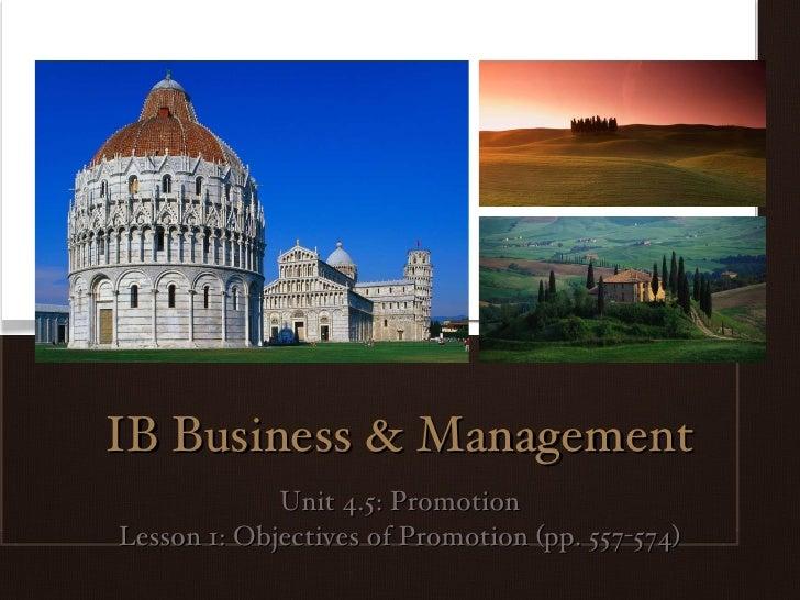 IB Business & Management <ul><li>Unit 4.5: Promotion </li></ul><ul><li>Lesson 1: Objectives of Promotion (pp. 557-574) </l...