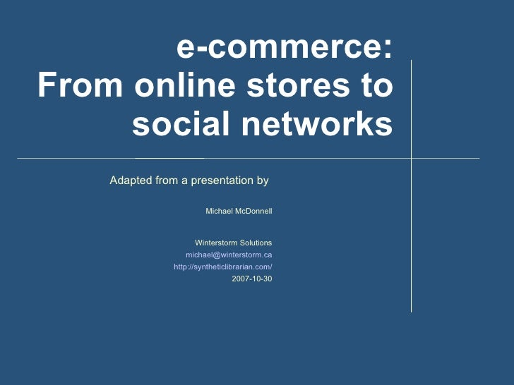 e-commerce: From online stores to social networks Adapted from a presentation by  Michael McDonnell Winterstorm Solutions ...