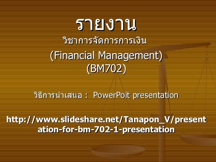 รายงาน วิชาการจัดการการเงิน   (Financial Management) (BM702) วิธีการนำเสนอ   :  PowerPoit presentation http://www.slidesha...