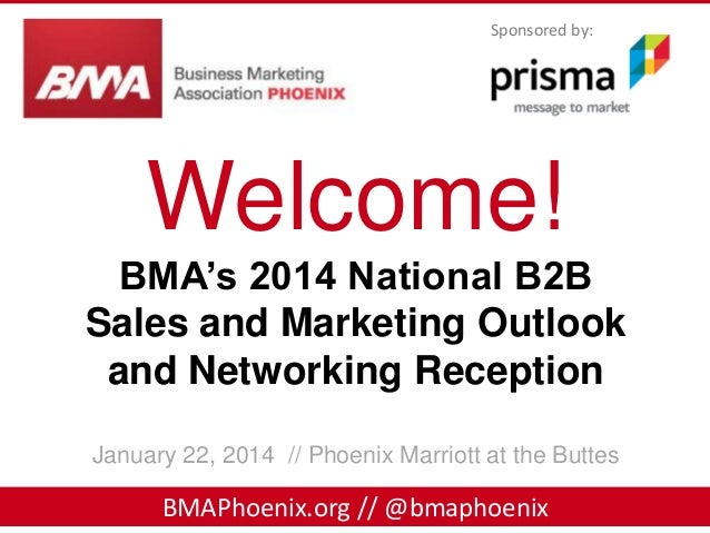 Sponsored by:  Welcome! BMA's 2014 National B2B Sales and Marketing Outlook and Networking Reception January 22, 2014 // P...