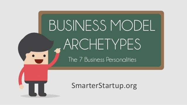 SmarterStartup.org	    BUSINESS MODEL ARCHETYPES The 7 Business Personalities