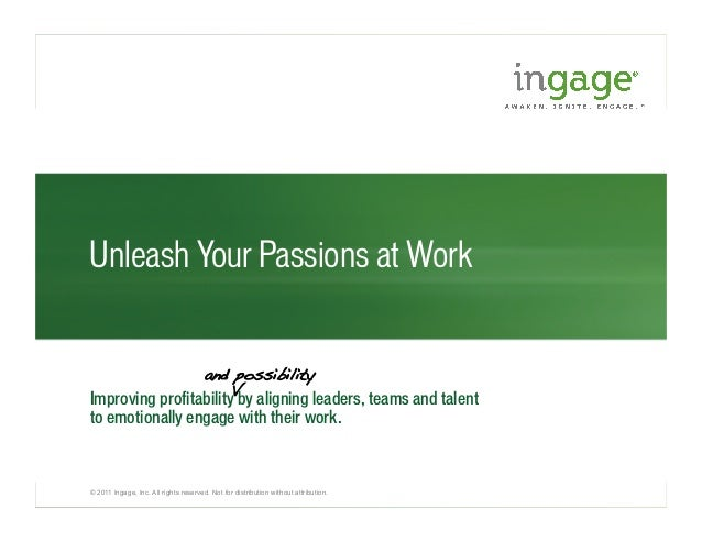 © 2011 Ingage, Inc. All rights reserved. Not for distribution without attribution. Unleash Your Passions at Work Improving...
