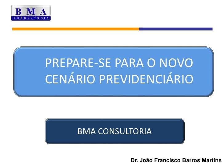 PREPARE-SE PARA O NOVO CENÁRIO PREVIDENCIÁRIO<br />BMA CONSULTORIA<br />Dr. João Francisco Barros Martins<br />