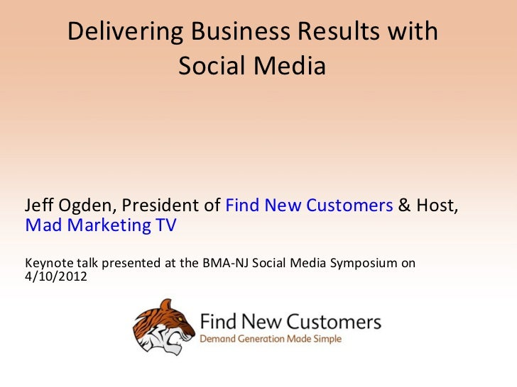 Delivering Business Results with                Social MediaJeff Ogden, President of Find New Customers & Host,Mad Marketi...