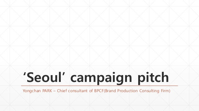 'Seoul' campaign pitch Yongchan PARK – Chief consultant of BPCF(Brand Production Consulting Firm)