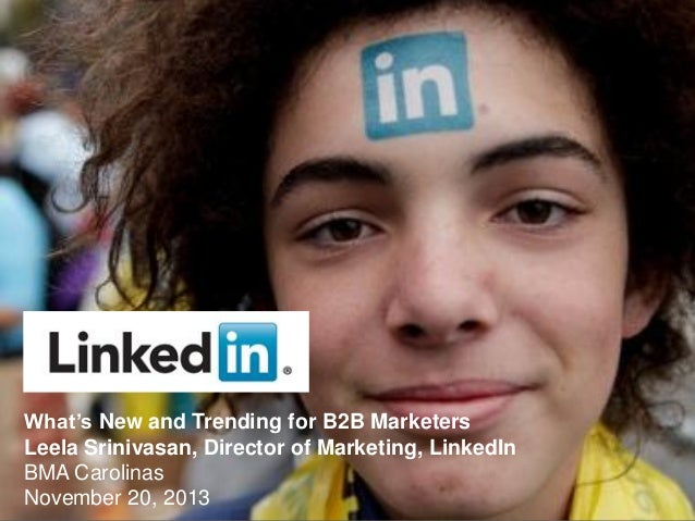 What's New and Trending for B2B Marketers Leela Srinivasan, Director of Marketing, LinkedIn BMA Carolinas November 20, 201...