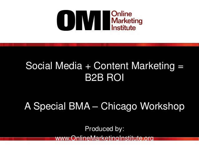 Social Media + Content Marketing = B2B ROI A Special BMA – Chicago Workshop Produced by: www.OnlineMarketingInstitute.org