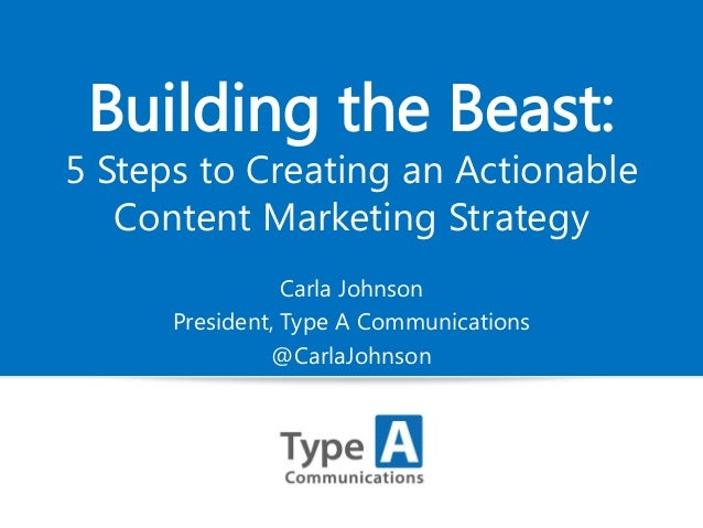 Building the Beast:  5 Steps to Creating an Actionable Content Marketing Strategy Carla Johnson President, Type A Communic...