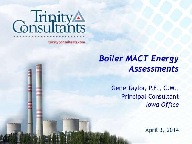 Boiler MACT Energy Assessments Gene Taylor, P.E., C.M., Principal Consultant Iowa Office April 3, 2014