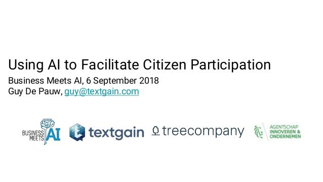 Using AI to Facilitate Citizen Participation Business Meets AI, 6 September 2018 Guy De Pauw, guy@textgain.com