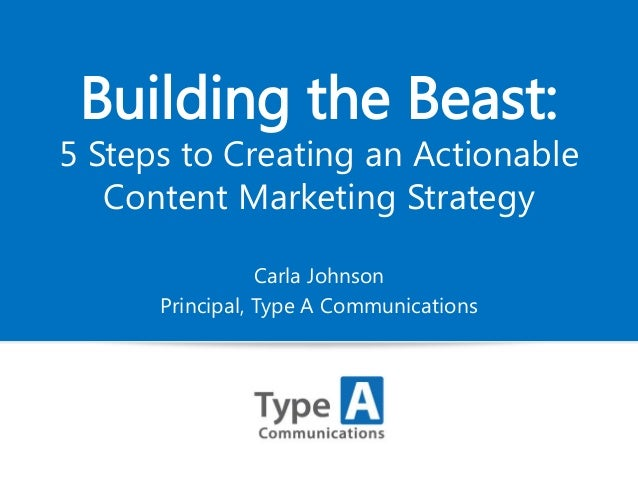 Building the Beast:  5 Steps to Creating an Actionable Content Marketing Strategy Carla Johnson Principal, Type A Communic...