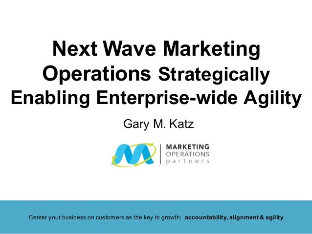 Next Wave Marketing Operations Strategically Enabling Enterprise-wide Agility Center your business on customers as the key...