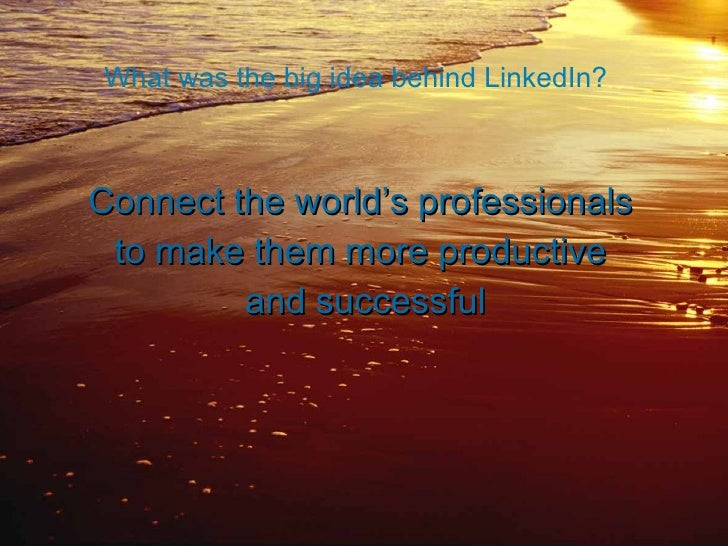 What was the big idea behind LinkedIn? <ul><li>Connect the world's professionals  </li></ul><ul><li>to make them more prod...
