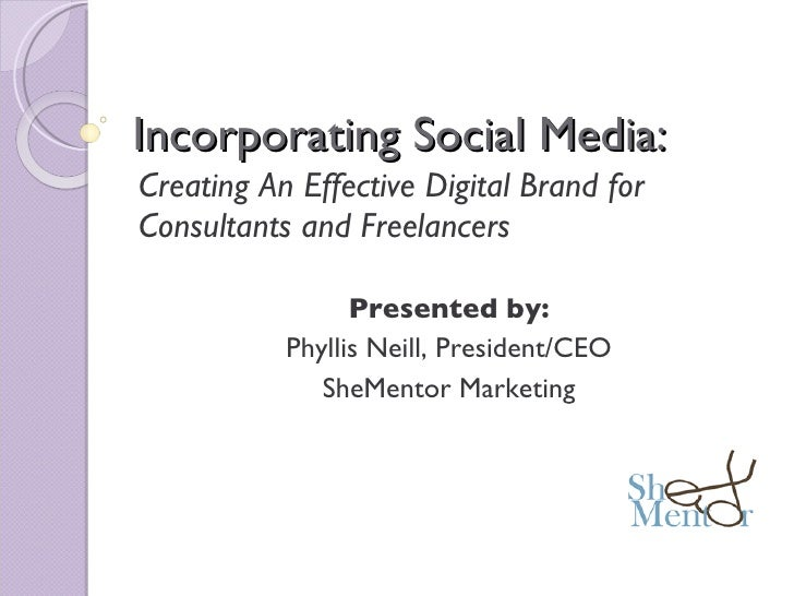 Incorporating Social Media: Creating An Effective Digital Brand for Consultants and Freelancers Presented by: Phyllis Neil...