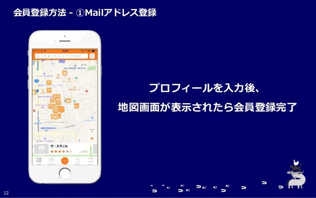 プロフィールを入力後、 地図画面が表示されたら会員登録完了 12 会員登録方法 - ①Mailアドレス登録