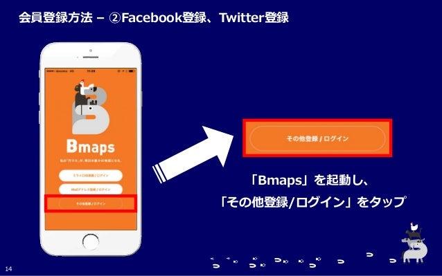 「Bmaps」を起動し、 「その他登録/ログイン」をタップ 14 会員登録方法 – ②Facebook登録、Twitter登録