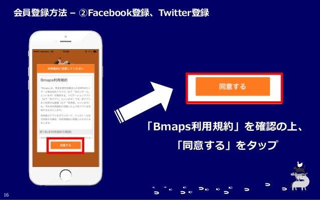 「Bmaps利用規約」を確認の上、 「同意する」をタップ 16 会員登録方法 – ②Facebook登録、Twitter登録