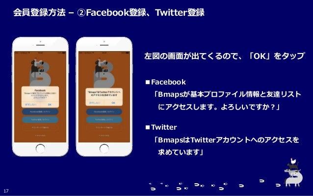 左図の画面が出てくるので、「OK」をタップ ■Facebook 「Bmapsが基本プロファイル情報と友達リスト にアクセスします。よろしいですか?」 ■Twitter 「BmapsはTwitterアカウントへのアクセスを 求めています」 17 ...