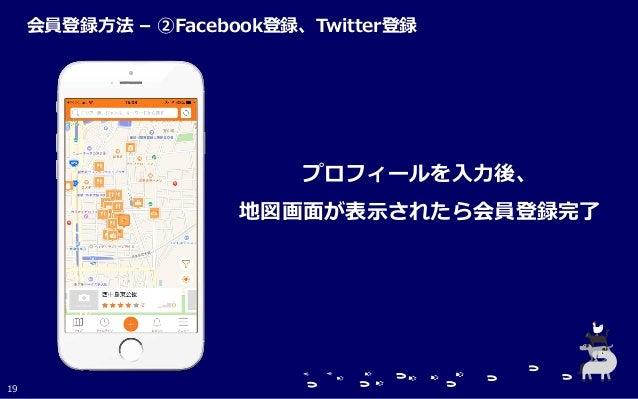 プロフィールを入力後、 地図画面が表示されたら会員登録完了 19 会員登録方法 – ②Facebook登録、Twitter登録