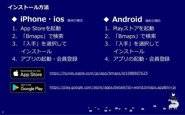 ◆ iPhone・ios 端末の場合 ◆ Android 端末の場合 1.App Storeを起動 2.「Bmaps」で検索 3.「入手」を選択して インストール 4.アプリの起動・会員登録 1.Playストアを起動 2.「Bmaps」で検索 ...