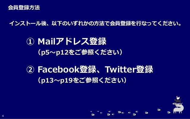 インストール後、以下のいずれかの方法で会員登録を行なってください。 ① Mailアドレス登録 (p5~p12をご参照ください) ② Facebook登録、Twitter登録 (p13~p19をご参照ください) 会員登録方法 4