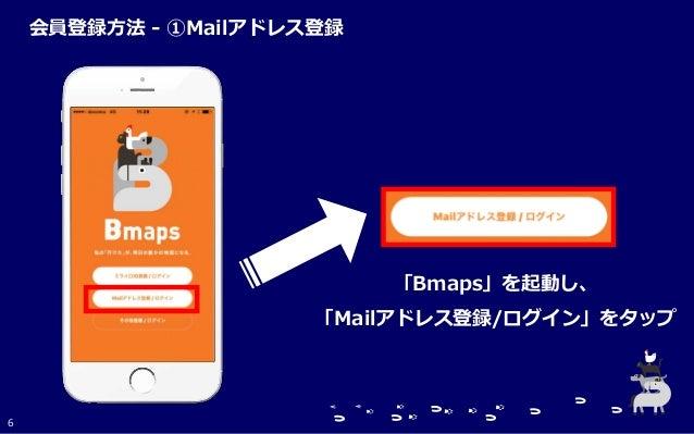 「Bmaps」を起動し、 「Mailアドレス登録/ログイン」をタップ 6 会員登録方法 - ①Mailアドレス登録