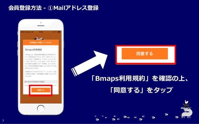 「Bmaps利用規約」を確認の上、 「同意する」をタップ 7 会員登録方法 - ①Mailアドレス登録