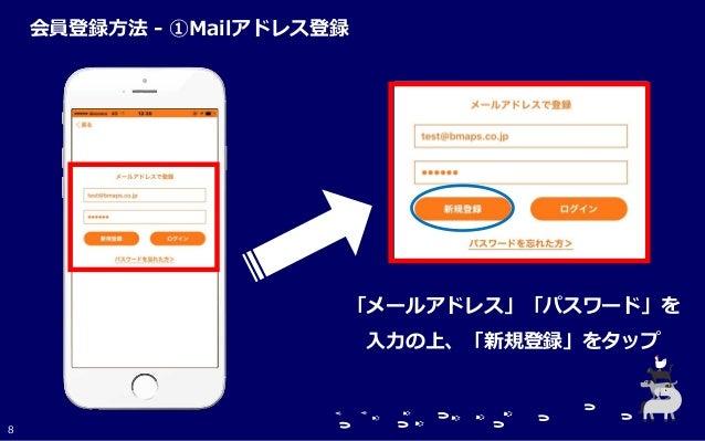 「メールアドレス」「パスワード」を 入力の上、「新規登録」をタップ 8 会員登録方法 - ①Mailアドレス登録