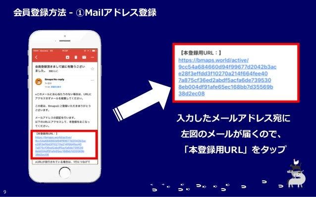 入力したメールアドレス宛に 左図のメールが届くので、 「本登録用URL」をタップ 9 会員登録方法 - ①Mailアドレス登録