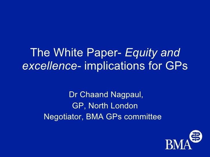 The White Paper-  Equity and excellence-  implications for GPs Dr Chaand Nagpaul, GP, North London Negotiator, BMA GPs com...
