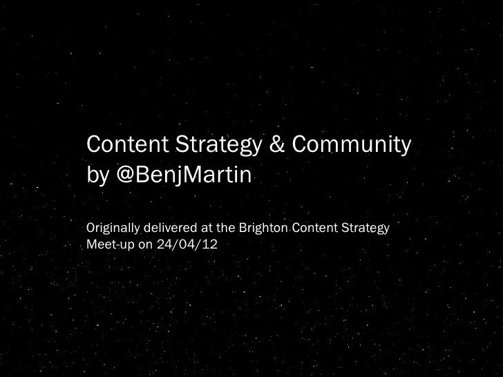 Content Strategy & Communityby @BenjMartinOriginally delivered at the Brighton Content StrategyMeet-up on 24/04/12