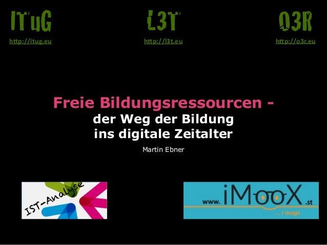 "Freie Bildungsressourcen -  der Weg der Bildung  ins digitale Zeitalter Martin Ebner O3Rh""p://o3r.eu L3Th""p://l3t.eu ITu..."