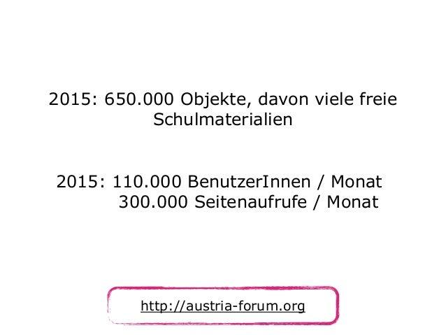 http://austria-forum.org 2015: 650.000 Objekte, davon viele freie Schulmaterialien 2015: 110.000 BenutzerInnen / Monat 30...