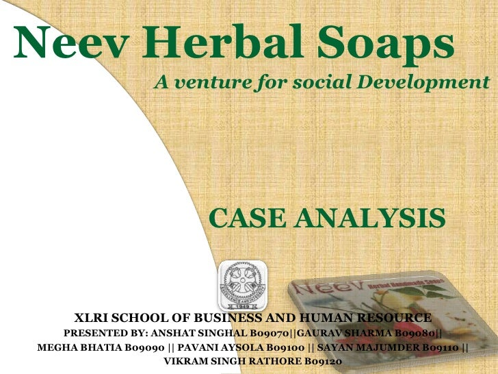 Neev Herbal Soaps<br />A venture for social Development<br />CASE ANALYSIS<br />XLRI SCHOOL OF BUSINESS AND HUMAN RESOURCE...